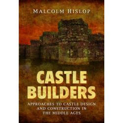 Castle Builders, Approaches to Castle Design and Construction in the Middle Ages by Malcolm James Baillie-Hislop, 9781781593356.