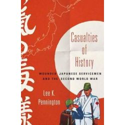 Casualties of History, Wounded Japanese Servicemen and the Second World War by Lee K. Pennington, 9780801452574.