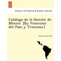 Cata LOGO de La Seccio N de Me Xico. [By Francisco del Paso y Troncoso.] by Francisco Del Paso, 9781241772048.