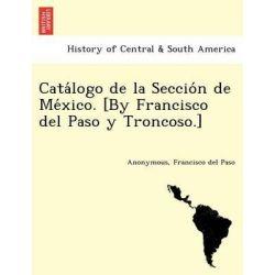 Cata LOGO de La Seccio N de Me Xico. [By Francisco del Paso y Troncoso.] by Francisco Del Paso, 9781241768737.