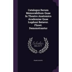 Catalogus Rerum Memorabilium Quae in Theatro Anatomico Academiae Quae Lugduni Batavor. Floret. Demonstrantur by Frans Schuyl, 9781342373953.
