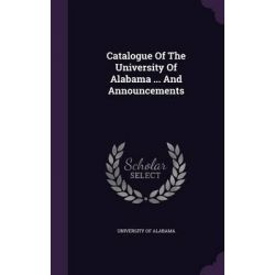 Catalogue of the University of Alabama ... and Announcements by University of Alabama, 9781342654786.