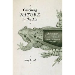 Catching Nature in the Act, Reaumur and the Practice of Natural History in the Eighteenth Century by Mary Terrall, 9780226088600.