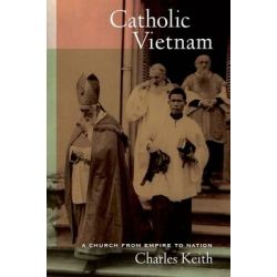 Catholic Vietnam, A Church from Empire to Nation by Charles Keith, 9780520272477.