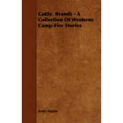 Cattle Brands - A Collection of Westerns Camp-Fire Stories by Andy Adams, 9781443756532.