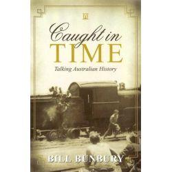 Caught in Time, Talking Australian History by Bill Bunbury, 9781921064845.