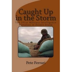 Caught Up in the Storm, The 101st Military Intelligence Battalion in Desert Storm by Pete Ferrari, 9781461059912.