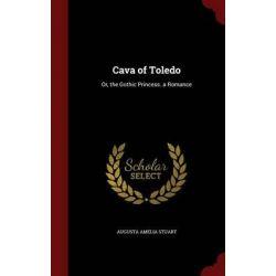 Cava of Toledo, Or, the Gothic Princess. a Romance by Augusta Amelia Stuart, 9781296715953.