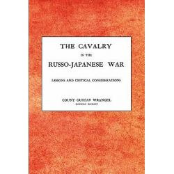 CAVALRY IN THE RUSSO-JAPANESE WARLessons and Critical Considerations by Gustav Wrangel Austrian Cavalry, 9781845748241.