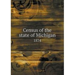 Census of the State of Michigan 1874 by Michigan Dept of State, 9785518668423.