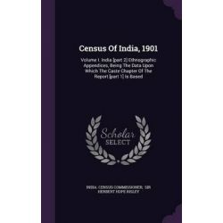 Census of India, 1901, Volume I. India [Part 2] Ethnographic Appendices, Being the Data Upon Which the Caste Chapter of the Report [Part 1] I by India Census Commissioner, 9781342700834.