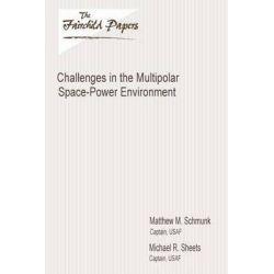 Challenges in the Multipolar Space-Power Environment, Fairchild Paper by Captain Usaf Matthew M Schmunk, 9781479364633.