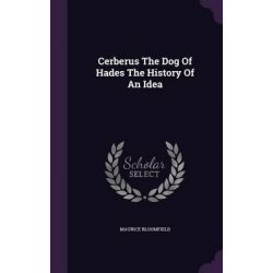Cerberus the Dog of Hades the History of an Idea by Maurice Bloomfield, 9781343036215.