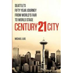 Century 21 City, Seattle's Fifty Year Journey from World's Fair to World Stage by Michael Luis, 9780984788217.