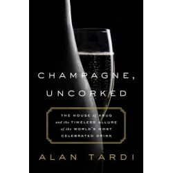 Champagne, Uncorked, The House of Krug and the Timeless Allure of the World's Most Celebrated Drink by Alan Tardi, 9781610396882.