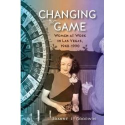 Changing the Game, Women at Work in Las Vegas, 1940-1990 by Joanne L. Goodwin, 9780874179606.