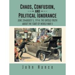 Chaos, Confusion, and Political Ignorance, June 28-August 5, 1914: The Untold Truth about the Start of World War II by John Hance, 9781490728780.
