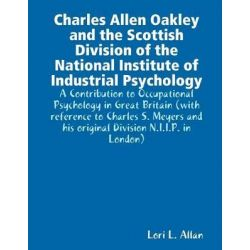 Charles Allen Oakley and the Scottish Division of the National Institute of Industrial Psychology - A Contribution to Occupational Psychology in Great Britain by Lori L Allan, 978057800113