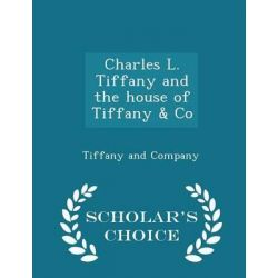 Charles L. Tiffany and the House of Tiffany & Co - Scholar's Choice Edition by Tiffany and Company, 9781294993308.
