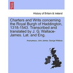 Charters and Writs Concerning the Royal Burgh of Haddington, 1318-1543. Transcribed and Translated by J. G. Wallace-James. Lat. and Eng. by Anonymous, 9781241312176.