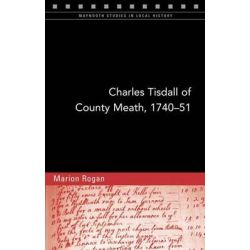 Charles Tisdall of County Meath, 1740-51, From Spendthrift Youth to Improving Landlord by Marion Rogan, 9781846825156.