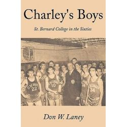 Charley's Boys, St. Bernard College in the Sixties by Don W. Laney, 9781452024653.