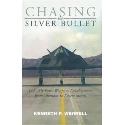 Chasing the Silver Bullet, U.S. Air Force Weapons Development from Vietnam to Desert Storm by Dr Kenneth P Werrell, 9781935623564.