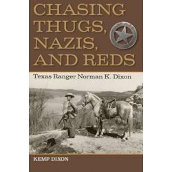 Chasing Thugs, Nazis, and Reds, Texas Ranger Norman K. Dixon by Dixon Kemp, 9781623492564.