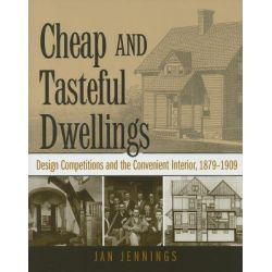Cheap and Tasteful Dwellings, Design Competitions and the Convenient Interior, 1879-1909 by Jan Jennings, 9781572333604.