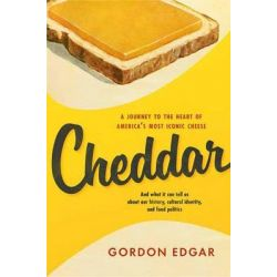 Cheddar, A Journey to the Heart of America's Most Iconic Cheese by Gordon Edgar, 9781603585651.