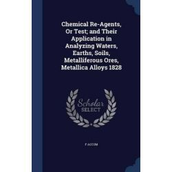 Chemical Re-Agents, or Test; And Their Application in Analyzing Waters, Earths, Soils, Metalliferous Ores, Metallica Alloys 1828 by F Accum, 9781298911490.