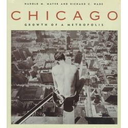 Chicago, Growth of a Metropolis by Harold M. Mayer, 9780226512747.