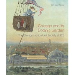 Chicago and Its Botanic Garden, The Chicago Horticultural Society at 125 by Cathy Jean Maloney, 9780810130951.