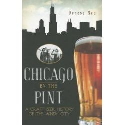 Chicago by the Pint, A Craft Beer History of the Windy City by Denese Neu, 9781609491253.