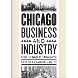 Chicago Business and Industry, From Fur Trade to E-commerce by Janice L. Reiff, 9780226709369.