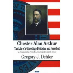 Chester Alan Arthur : The Life of a Gilded Age Politician and President by Gregory J. Dehler, 9781600210792.
