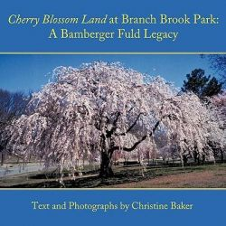 Cherry Blossom Land at Branch Brook Park, A Bamberger Fuld Legacy by Christine Baker, 9781452000145.