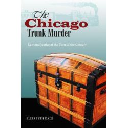 Chicago's Trunk Murder, Law and Justice at the Turn of the Century by Elizabeth Dale, 9780875804408.