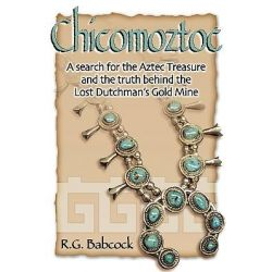 Chicomoztoc, A Search for the Aztec Treasure and the Truth Behind the Lost Dutchman's Gold Mine by R G Babcock, 9781451504897.