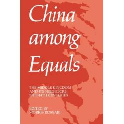 China Among Equals, The Middle Kingdom and Its Neighbors, 10th-14th Centuries by Morris Rossabi, 9780520045620.