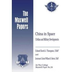China in Space, Civilian and Military Developments: Maxwell Paper No. 24 by Usaf Colonel David J Thompson, 9781479364565.