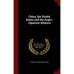 China, the United States and the Anglo-Japanese Alliance by G Zay (Ge-Zay) B 1897 Wood, 9781296817961.