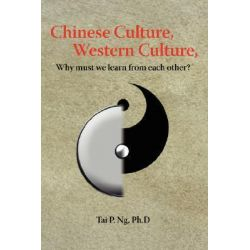 Chinese Culture, Western Culture, Why Must We Learn from Each Other? by Tai P. Ng, 9780595425471.