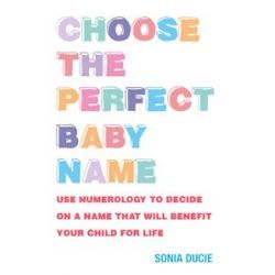 Choose the Perfect Baby Name, Use Numerology to Decide on a Name That Will Benefit Your Child for Life by Sonia Ducie, 9781907486524.
