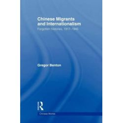 Chinese Migrants and Internationalism, Forgotten Histories, 1917-1945 by Gregor Benton, 9780415666459.