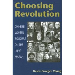 Choosing Revolution, Chinese Women Soldiers on the Long March by Helen Praeger Young, 9780252074561.