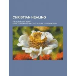Christian Healing; The Science of Being by Charles Fillmore, 9781230463834.
