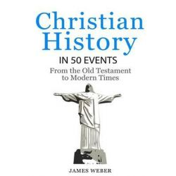 Christian History in 50 Events, From the Old Testament to Modern Times (Christian Books, Christian History, History Books) by James Weber, 9781530690213.