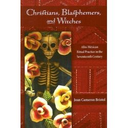 Christians, Blasphemers, and Witches, Afro-Mexican Ritual Practice in the Seventeenth Century by Joan Cameron Bristol, 9780826337993.