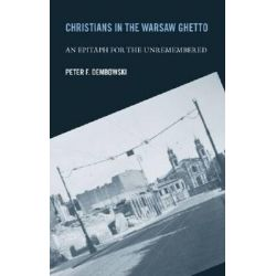 Christians in the Warsaw Ghetto, An Epitaph for the Unremembered by Peter F. Dembowski, 9780268025731.